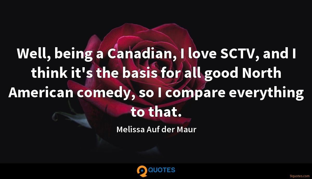 Well, being a Canadian, I love SCTV, and I think it's the basis for all good North American comedy, so I compare everything to that.