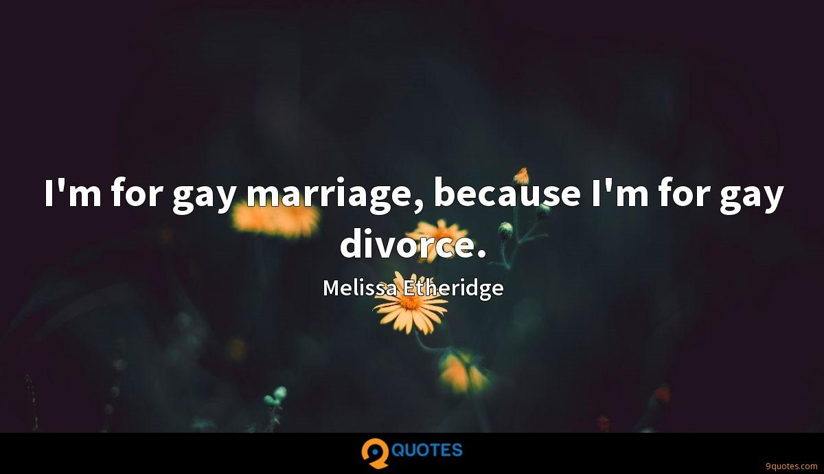 I'm for gay marriage, because I'm for gay divorce.
