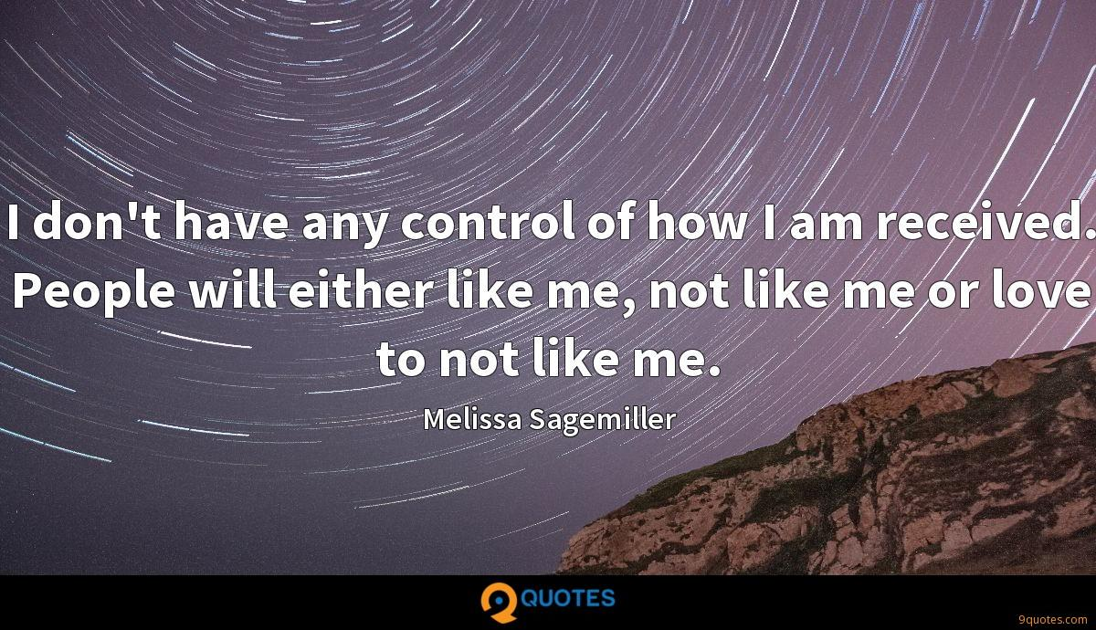 I don't have any control of how I am received. People will either like me, not like me or love to not like me.