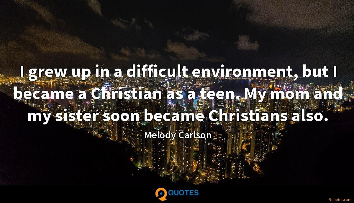 I grew up in a difficult environment, but I became a Christian as a teen. My mom and my sister soon became Christians also.