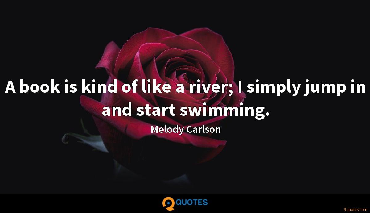 A book is kind of like a river; I simply jump in and start swimming.