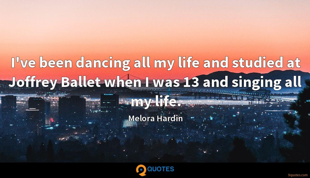 I've been dancing all my life and studied at Joffrey Ballet when I was 13 and singing all my life.