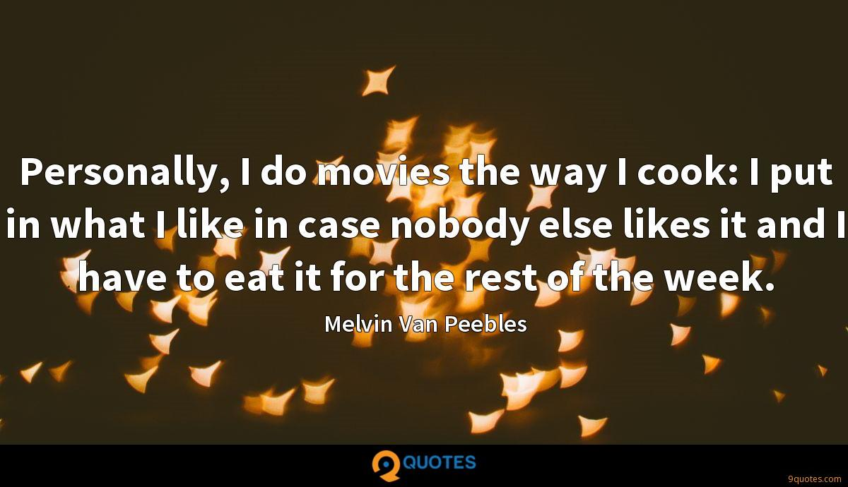 Personally, I do movies the way I cook: I put in what I like in case nobody else likes it and I have to eat it for the rest of the week.