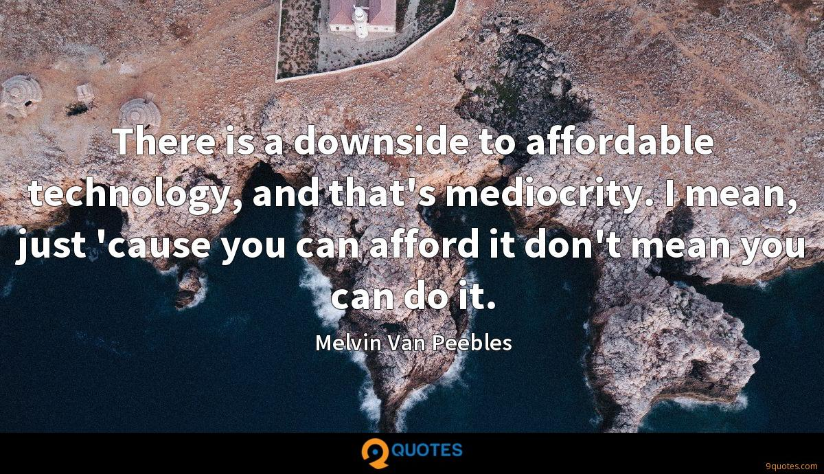 There is a downside to affordable technology, and that's mediocrity. I mean, just 'cause you can afford it don't mean you can do it.