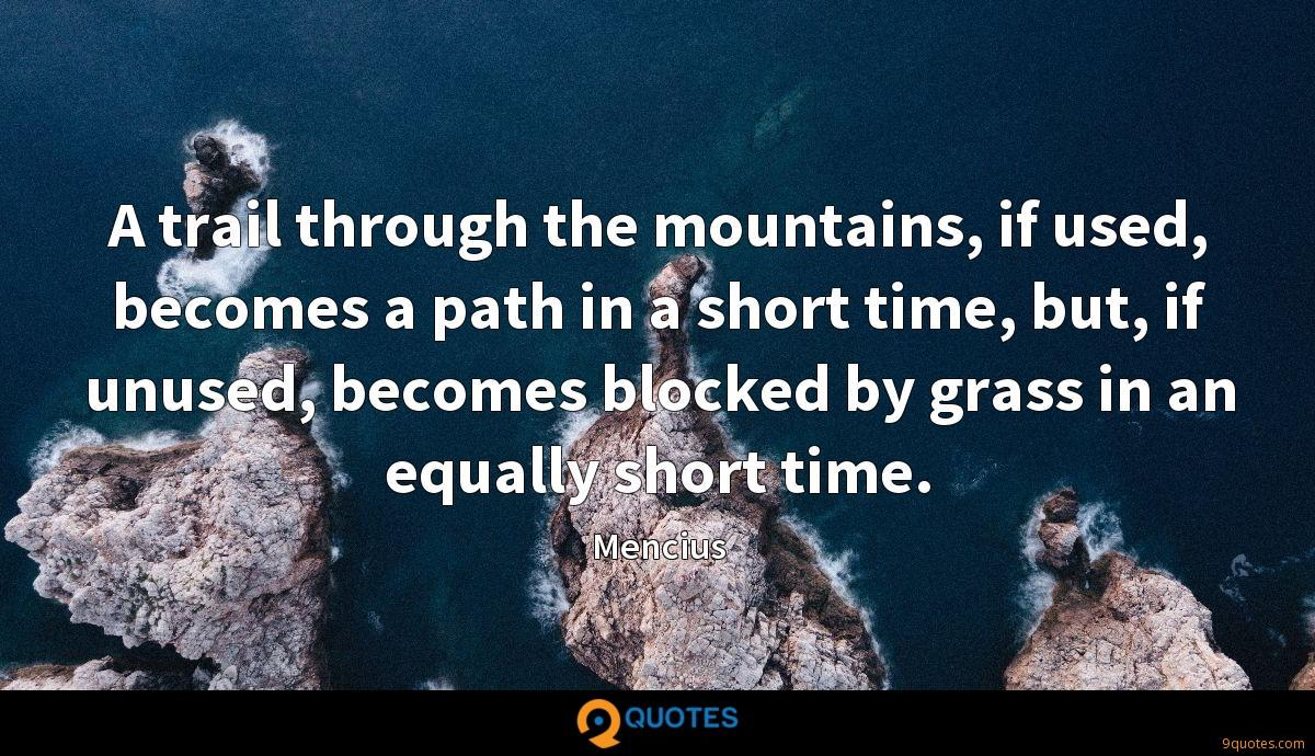 A trail through the mountains, if used, becomes a path in a short time, but, if unused, becomes blocked by grass in an equally short time.