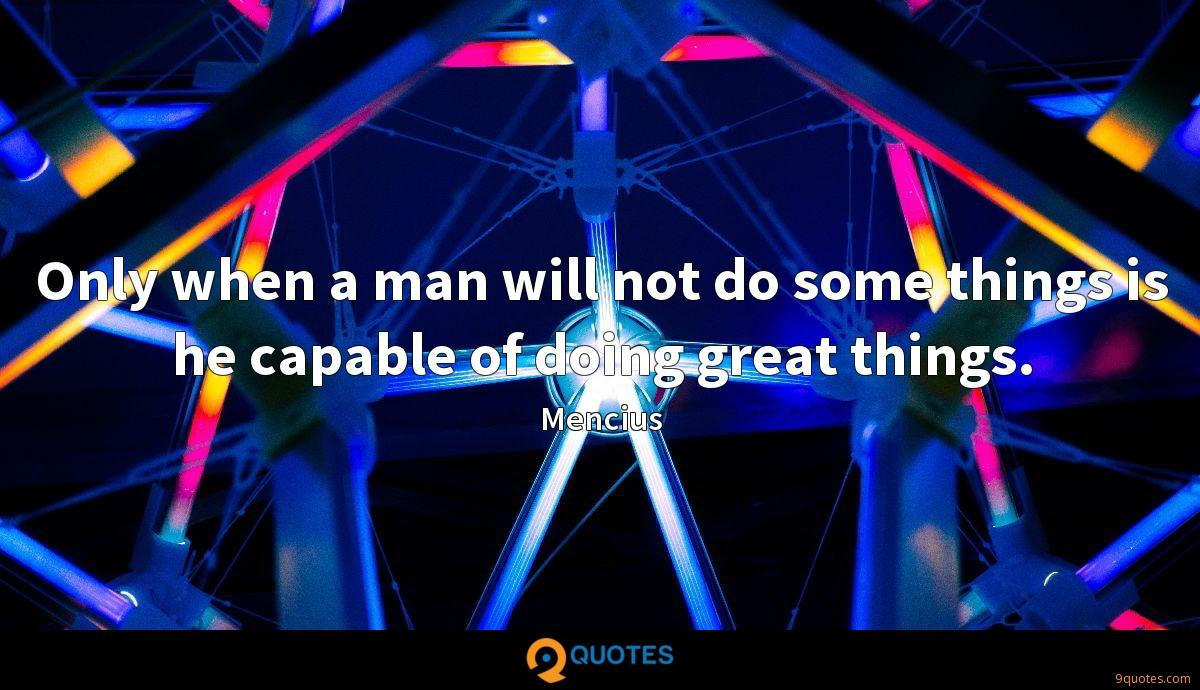 Only when a man will not do some things is he capable of doing great things.
