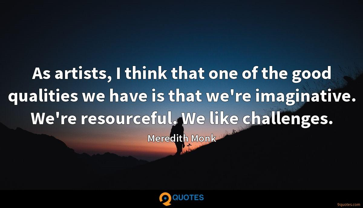 As artists, I think that one of the good qualities we have is that we're imaginative. We're resourceful. We like challenges.
