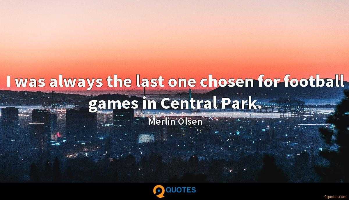 I was always the last one chosen for football games in Central Park.