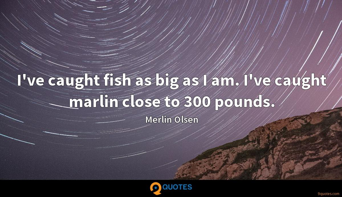 I've caught fish as big as I am. I've caught marlin close to 300 pounds.