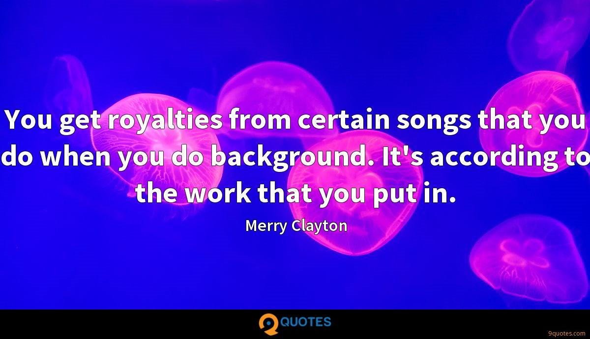 You get royalties from certain songs that you do when you do background. It's according to the work that you put in.