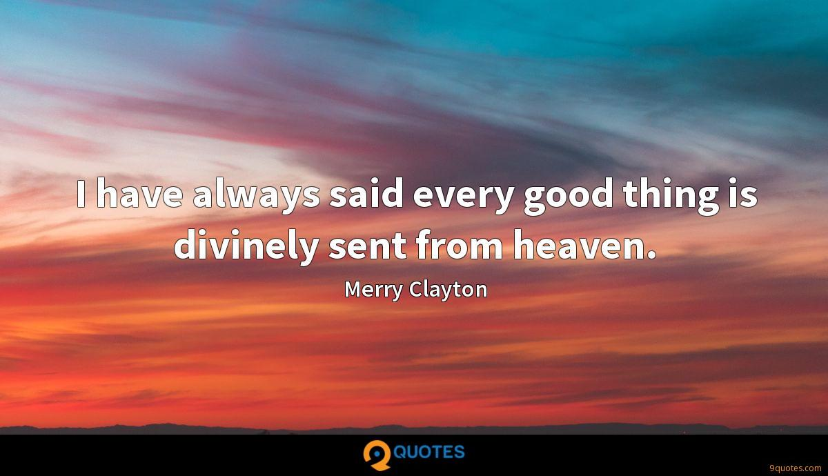 I have always said every good thing is divinely sent from heaven.