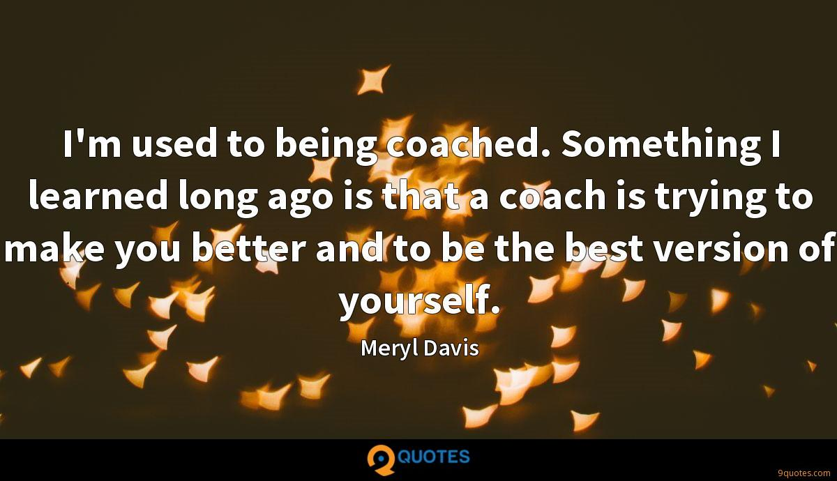 I'm used to being coached. Something I learned long ago is that a coach is trying to make you better and to be the best version of yourself.