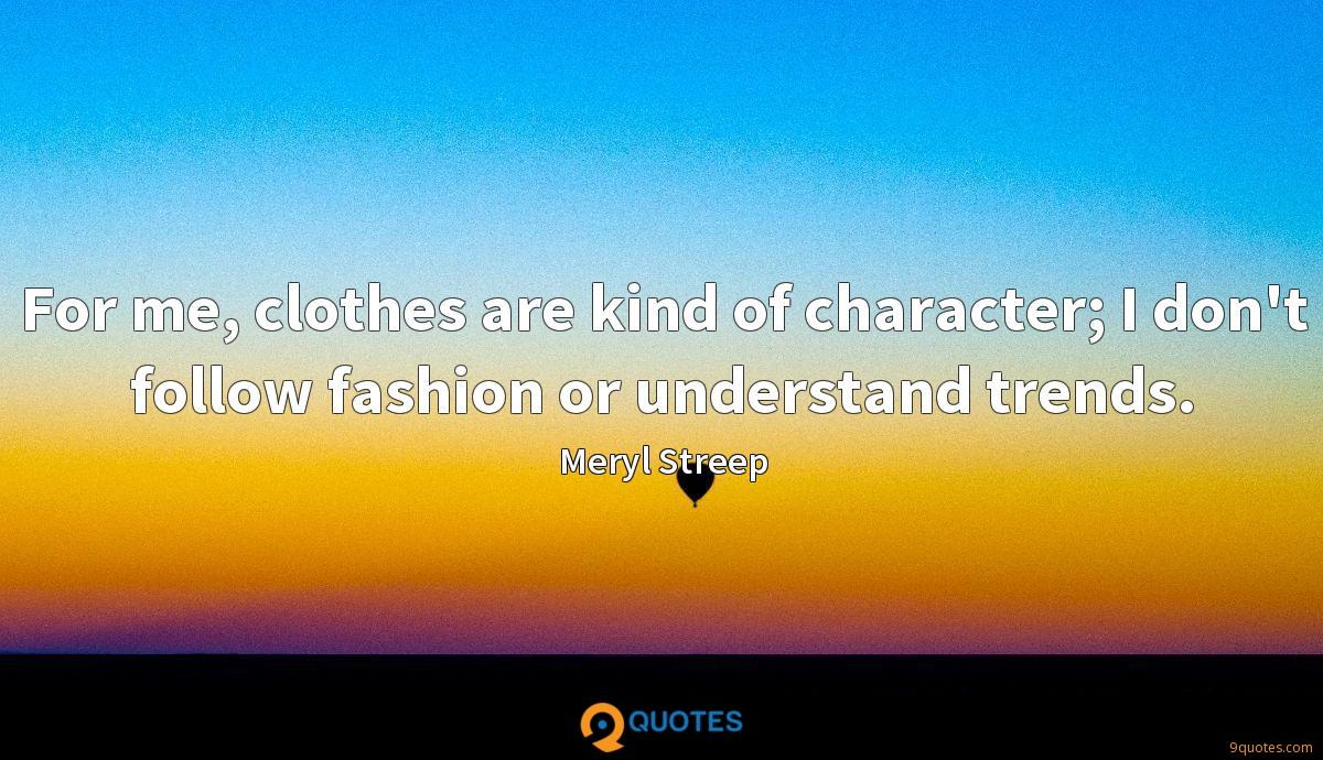 For me, clothes are kind of character; I don't follow fashion or understand trends.