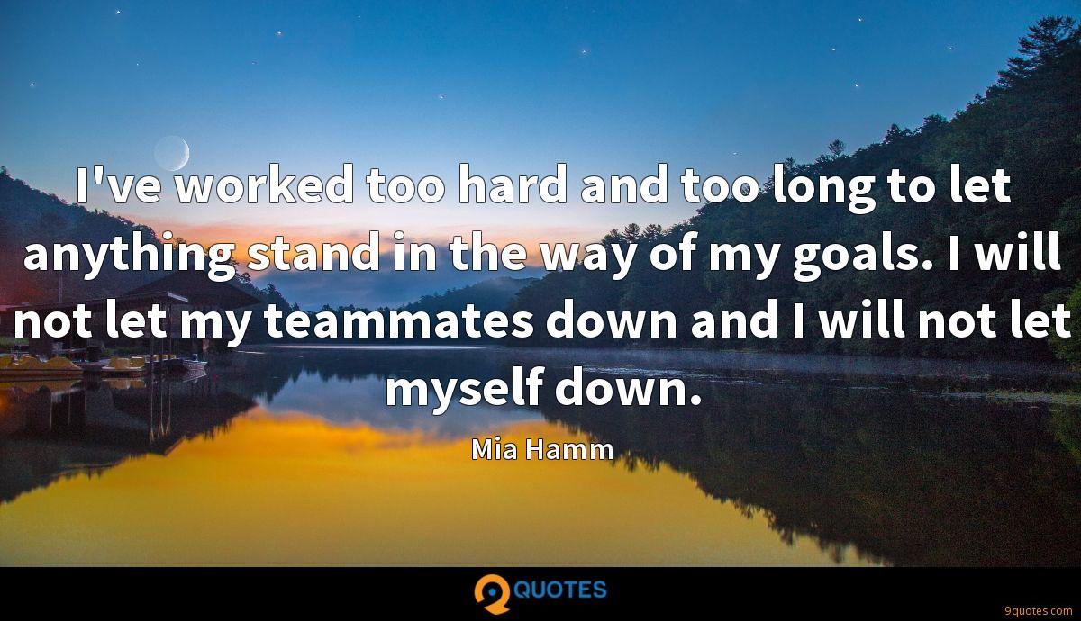 I've worked too hard and too long to let anything stand in the way of my goals. I will not let my teammates down and I will not let myself down.