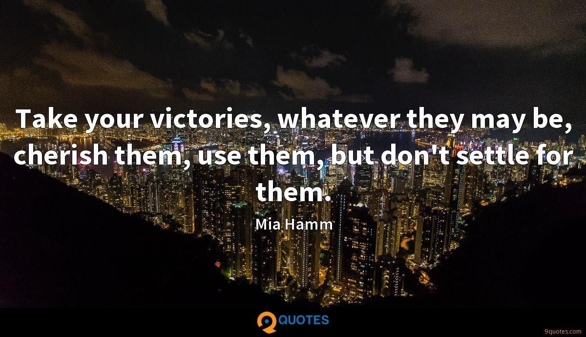 Take your victories, whatever they may be, cherish them, use them, but don't settle for them.