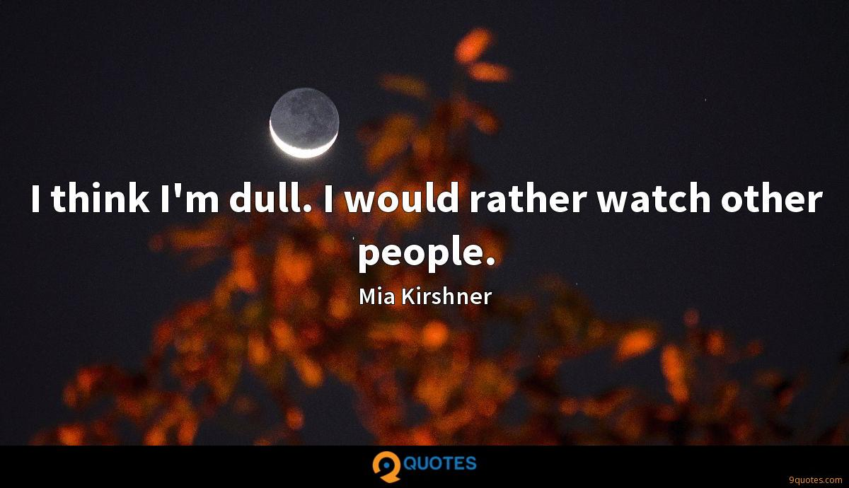 I think I'm dull. I would rather watch other people.