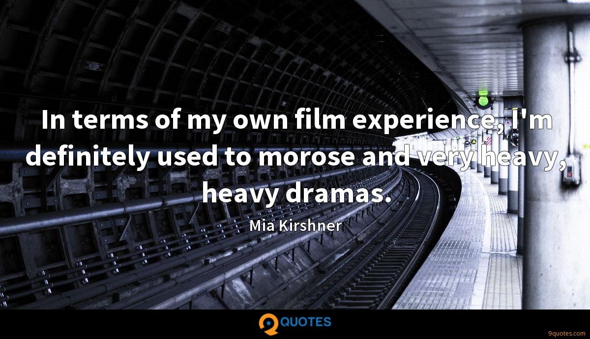 In terms of my own film experience, I'm definitely used to morose and very heavy, heavy dramas.