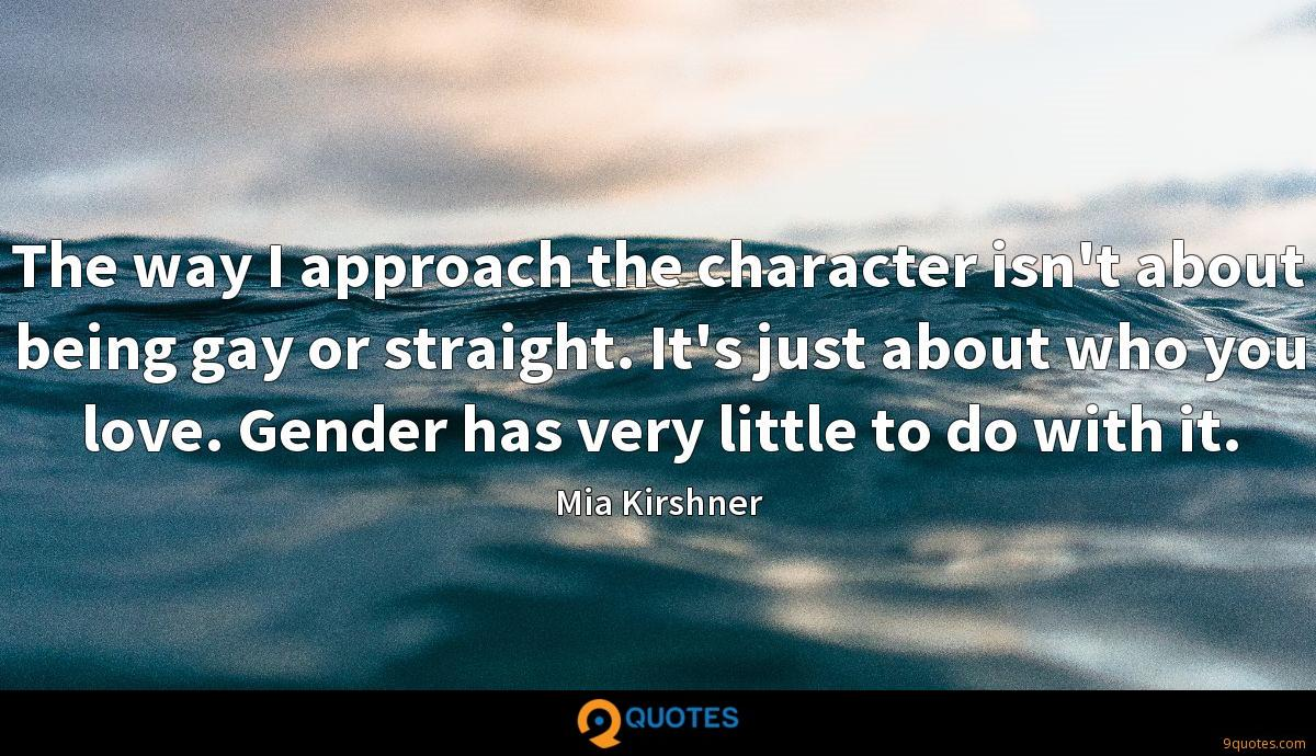 The way I approach the character isn't about being gay or straight. It's just about who you love. Gender has very little to do with it.