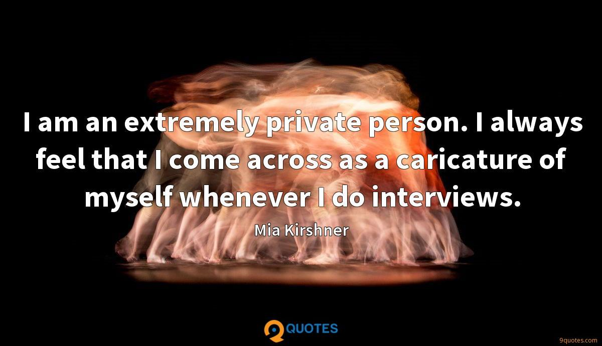 I am an extremely private person. I always feel that I come across as a caricature of myself whenever I do interviews.