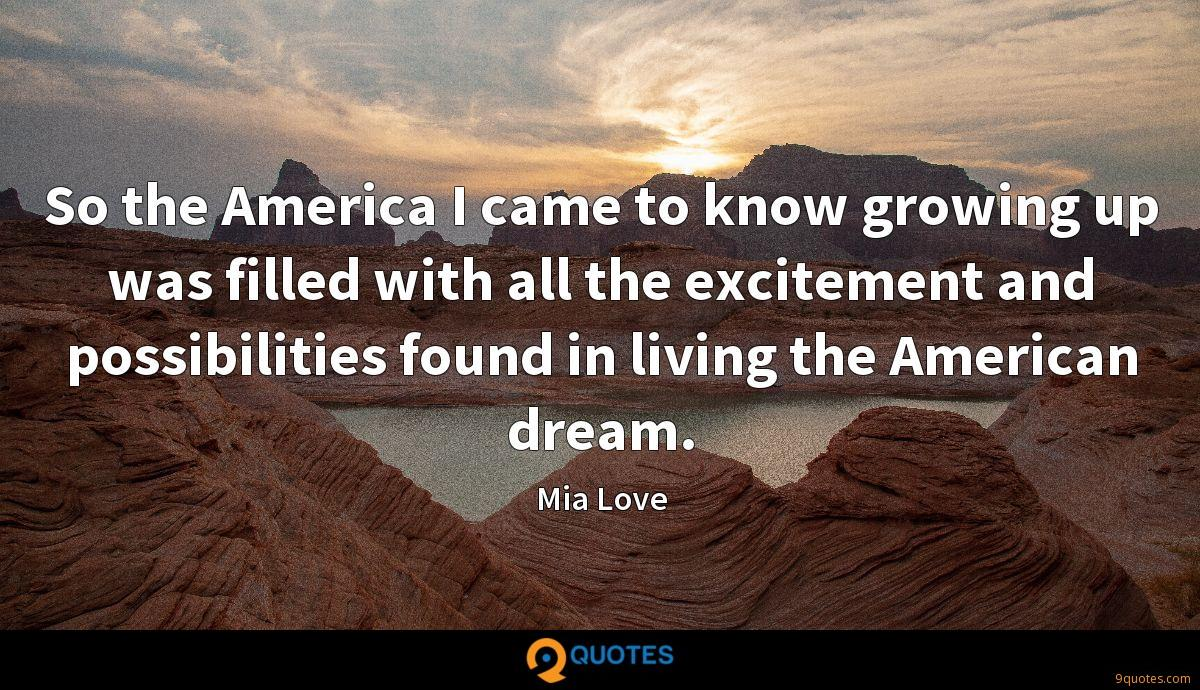 So the America I came to know growing up was filled with all the excitement and possibilities found in living the American dream.