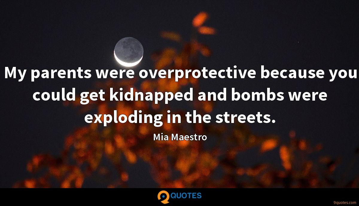 My parents were overprotective because you could get kidnapped and bombs were exploding in the streets.
