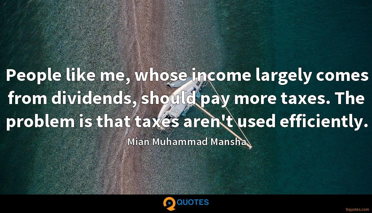 People like me, whose income largely comes from dividends, should pay more taxes. The problem is that taxes aren't used efficiently.