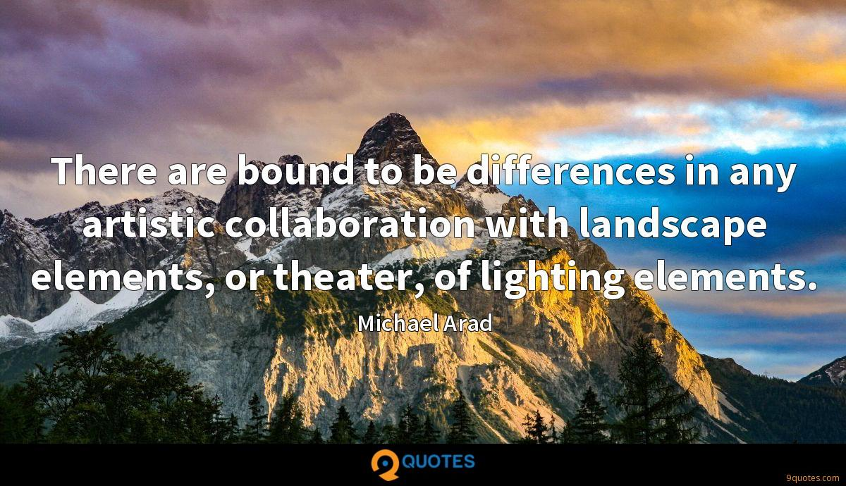 There are bound to be differences in any artistic collaboration with landscape elements, or theater, of lighting elements.