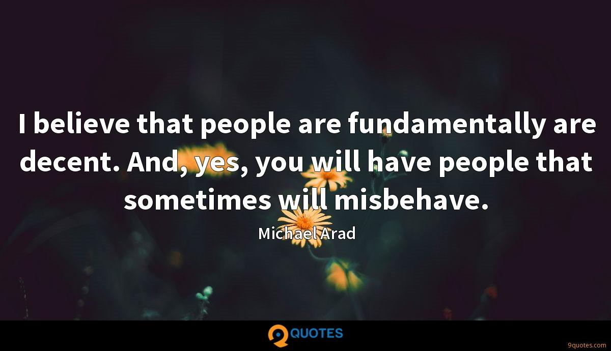 I believe that people are fundamentally are decent. And, yes, you will have people that sometimes will misbehave.