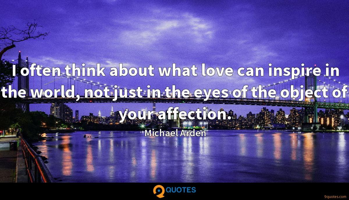 I often think about what love can inspire in the world, not just in the eyes of the object of your affection.