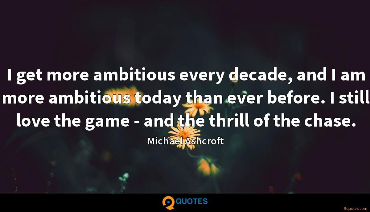 I get more ambitious every decade, and I am more ambitious today than ever before. I still love the game - and the thrill of the chase.