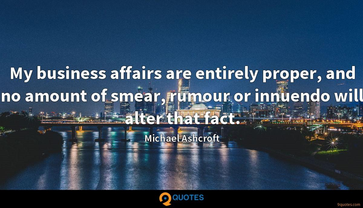 My business affairs are entirely proper, and no amount of smear, rumour or innuendo will alter that fact.