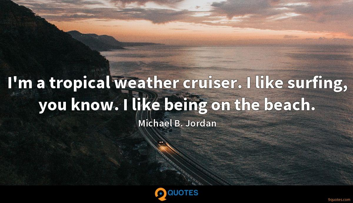 I'm a tropical weather cruiser. I like surfing, you know. I like being on the beach.