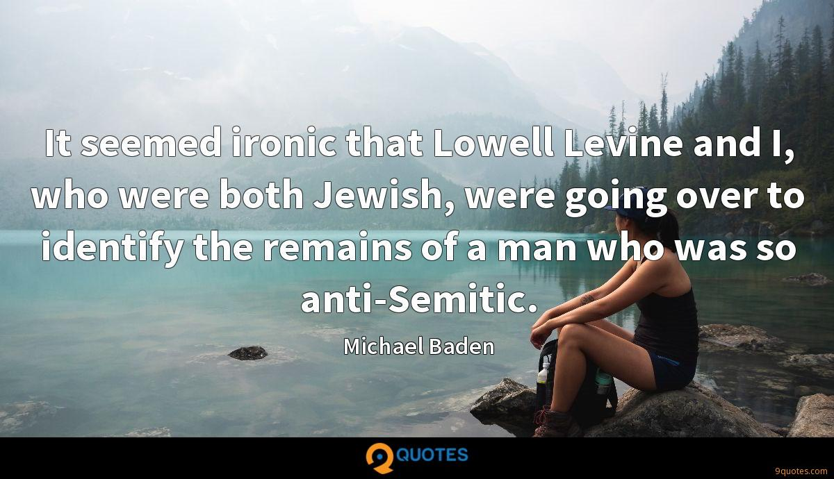 It seemed ironic that Lowell Levine and I, who were both Jewish, were going over to identify the remains of a man who was so anti-Semitic.