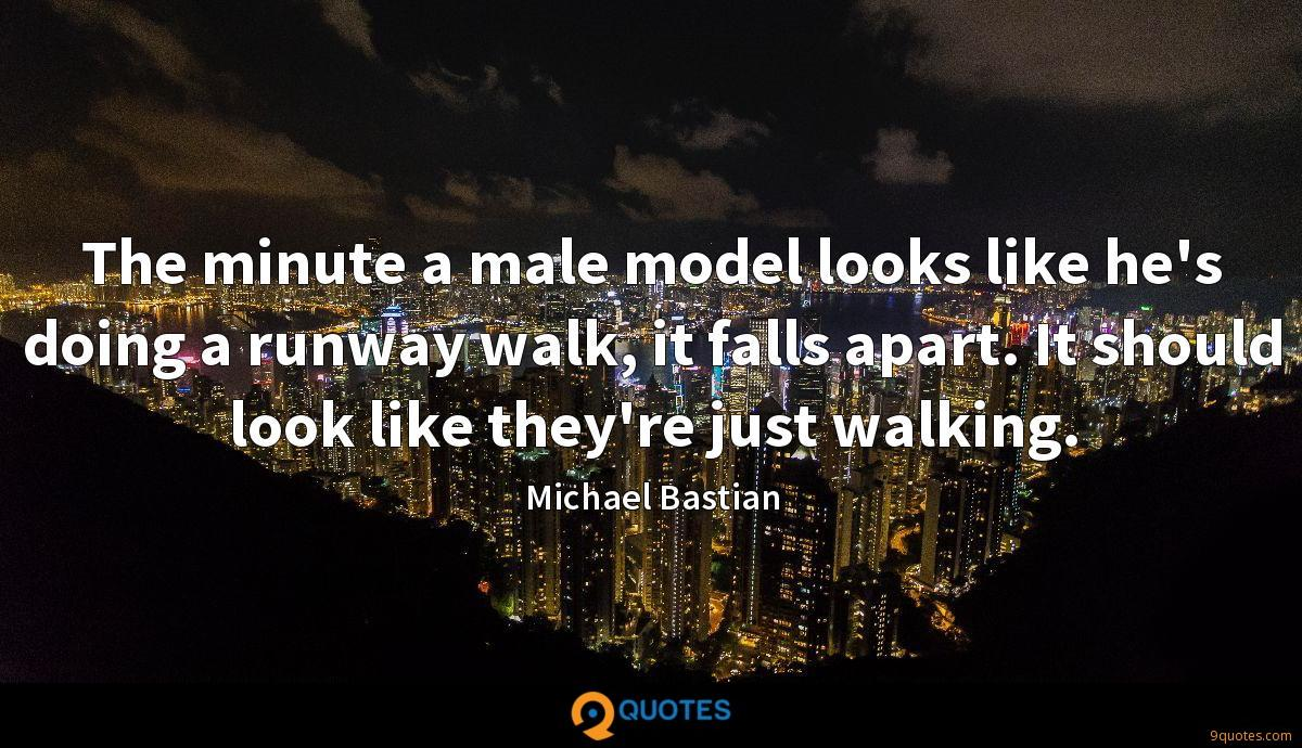 The minute a male model looks like he's doing a runway walk, it falls apart. It should look like they're just walking.