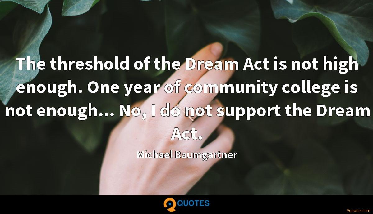 The threshold of the Dream Act is not high enough. One year of community college is not enough... No, I do not support the Dream Act.