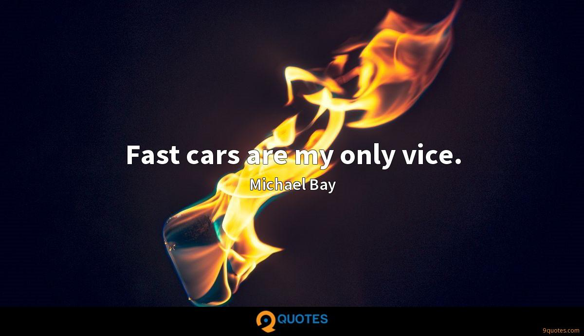 Fast cars are my only vice.