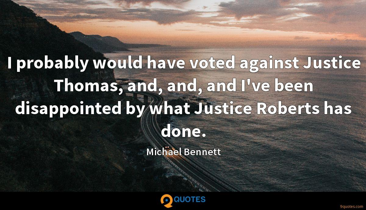 I probably would have voted against Justice Thomas, and, and, and I've been disappointed by what Justice Roberts has done.
