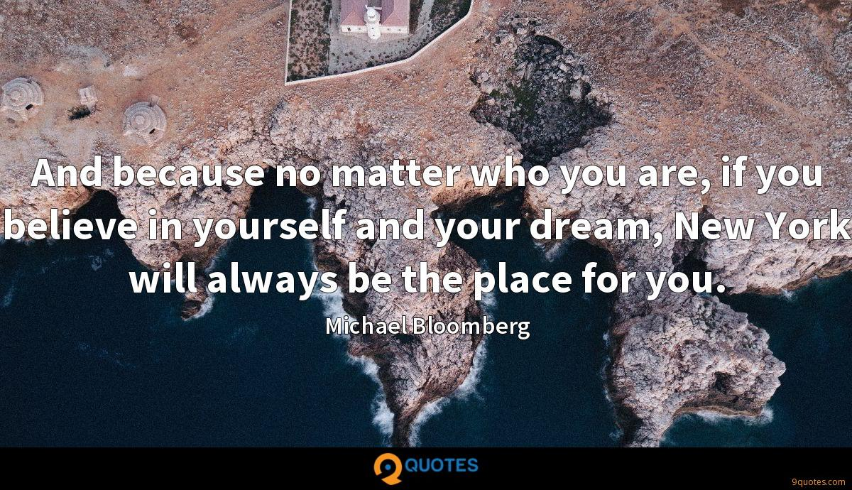 And because no matter who you are, if you believe in yourself and your dream, New York will always be the place for you.