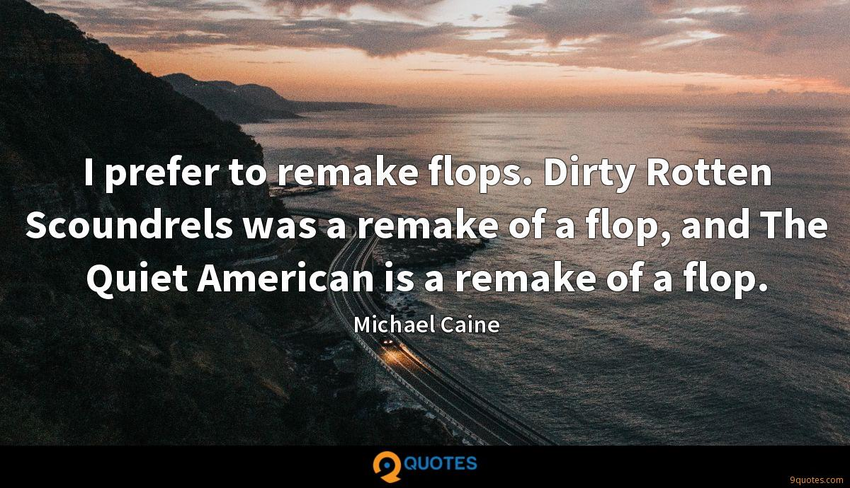 I prefer to remake flops. Dirty Rotten Scoundrels was a remake of a flop, and The Quiet American is a remake of a flop.