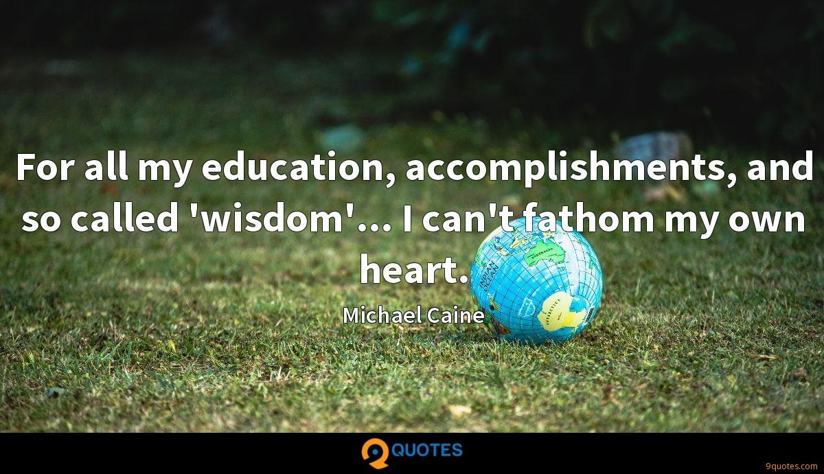 For all my education, accomplishments, and so called 'wisdom'... I can't fathom my own heart.