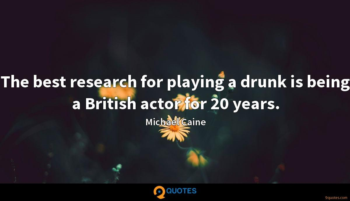 The best research for playing a drunk is being a British actor for 20 years.