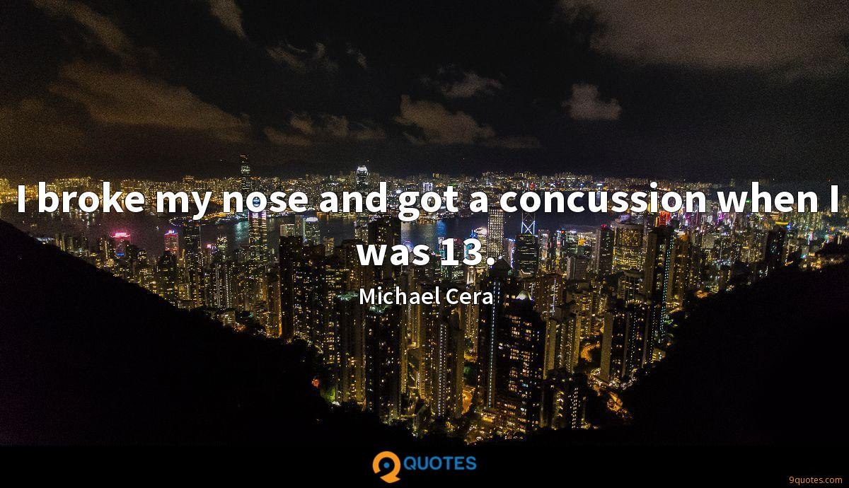 I broke my nose and got a concussion when I was 13.