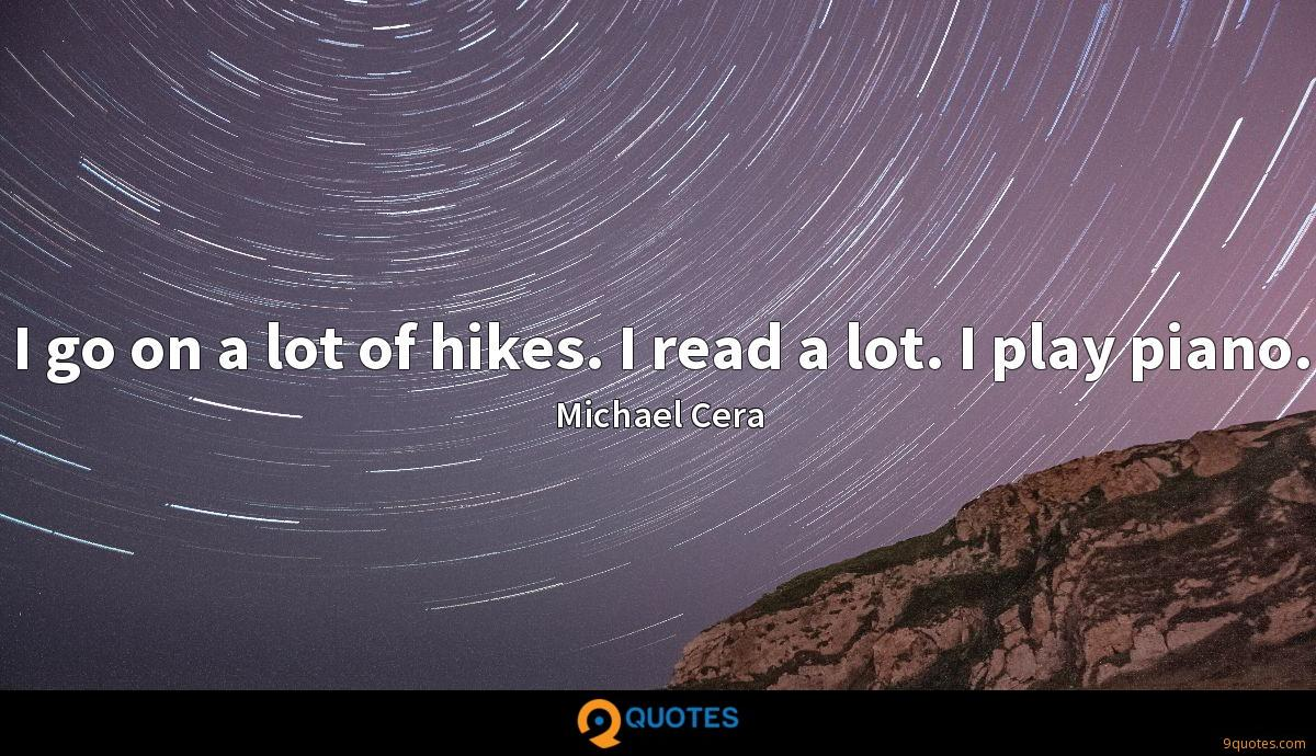 I go on a lot of hikes. I read a lot. I play piano.