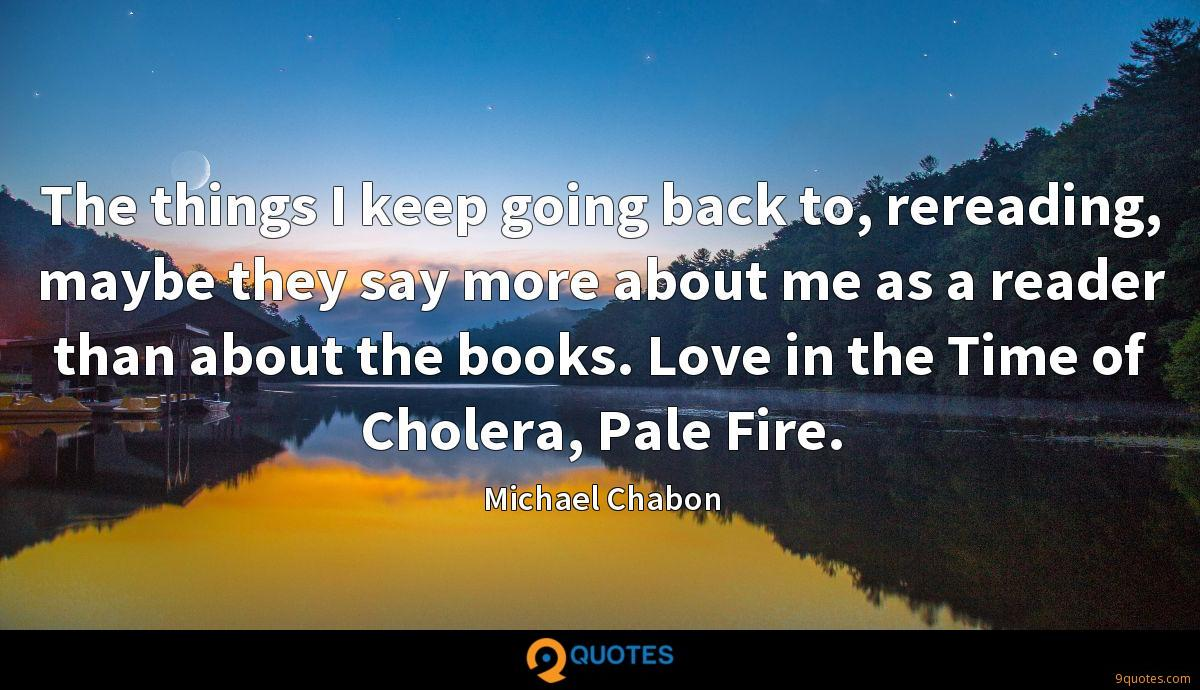 The things I keep going back to, rereading, maybe they say more about me as a reader than about the books. Love in the Time of Cholera, Pale Fire.