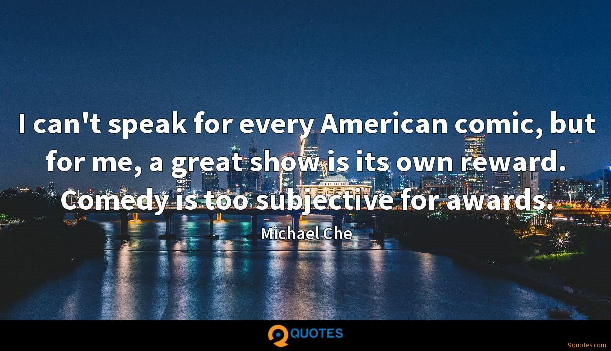 I can't speak for every American comic, but for me, a great show is its own reward. Comedy is too subjective for awards.