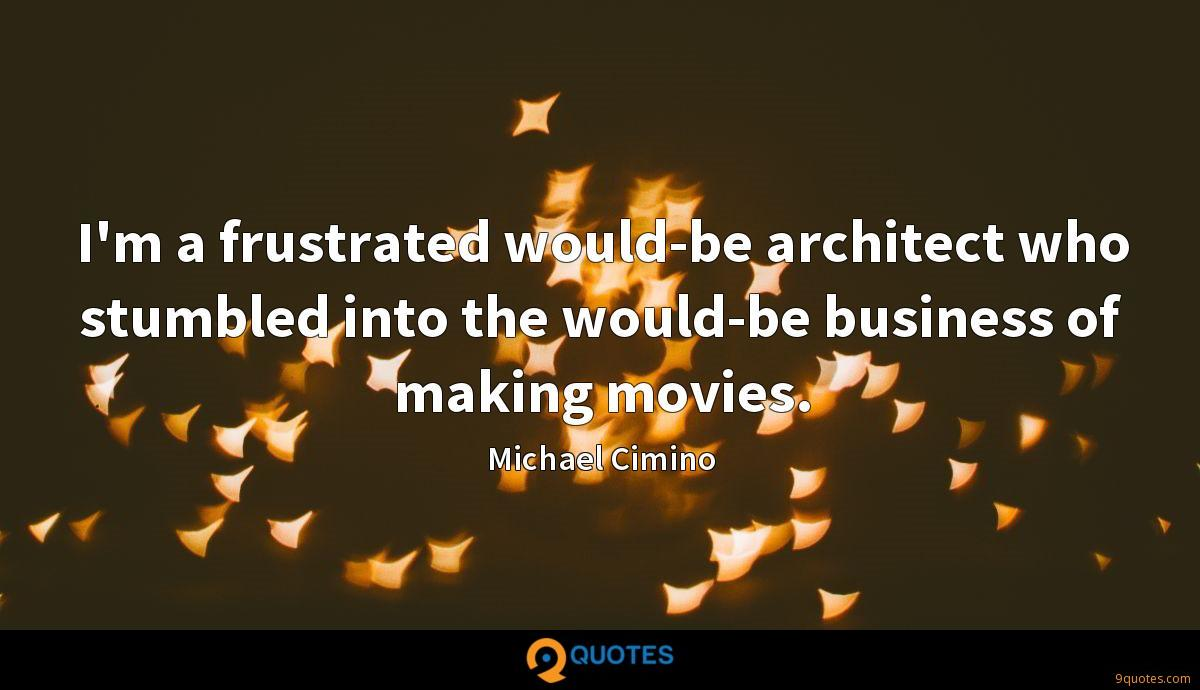I'm a frustrated would-be architect who stumbled into the would-be business of making movies.
