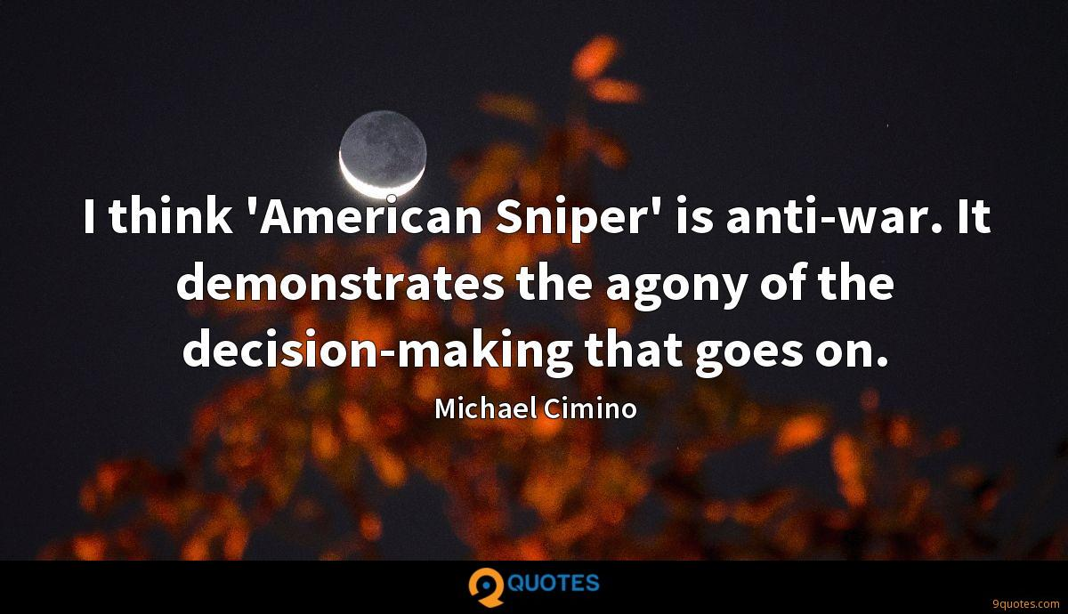 I think 'American Sniper' is anti-war. It demonstrates the agony of the decision-making that goes on.