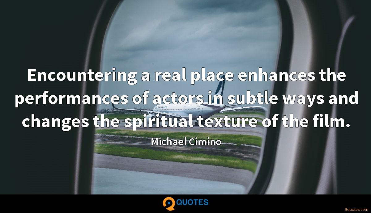 Encountering a real place enhances the performances of actors in subtle ways and changes the spiritual texture of the film.