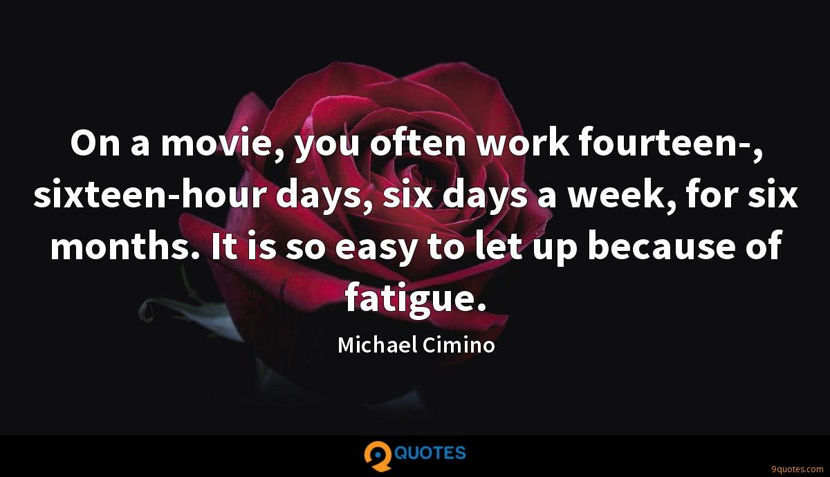 On a movie, you often work fourteen-, sixteen-hour days, six days a week, for six months. It is so easy to let up because of fatigue.