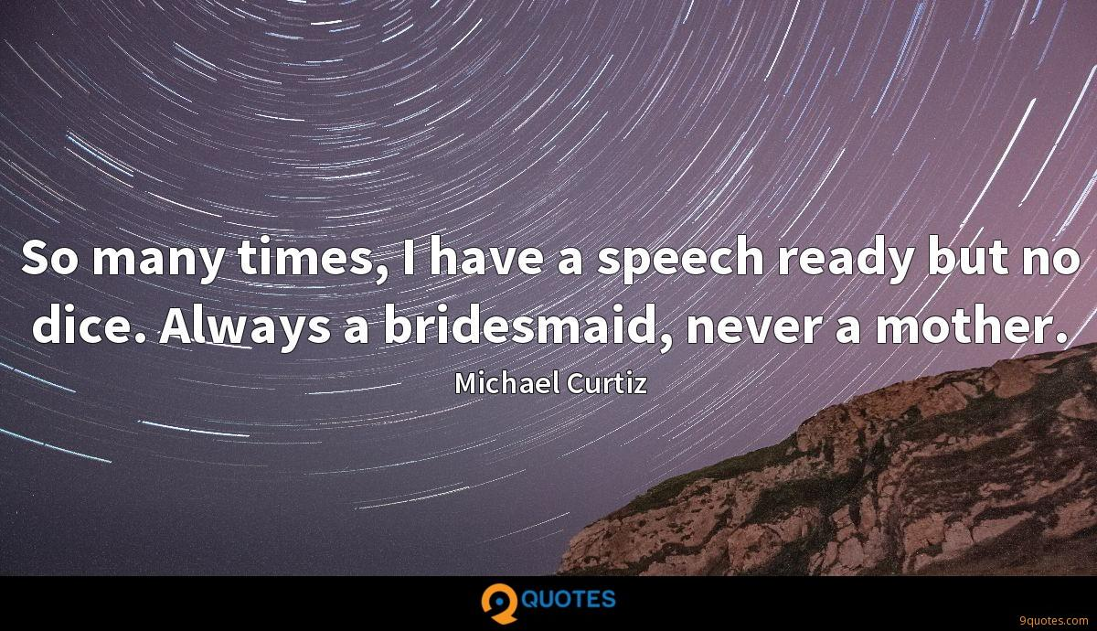 So many times, I have a speech ready but no dice. Always a bridesmaid, never a mother.